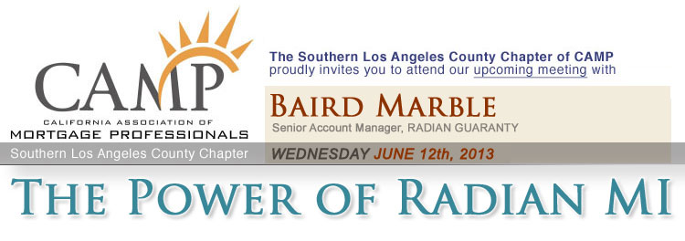 "The Southern Los Angeles County Chapter of CAMP proudly invites you to attend our upcoming meeting on Wednesday, June 12th, 2013 with Baird Marble, Senior Account Manager of Radian Guaranty: ""The Power of Radian MI"""